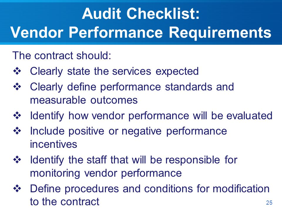 Audit Checklist: Vendor Performance Requirements The contract should: Clearly state the services expected Clearly define performance standards and measurable outcomes Identify how vendor performance will be evaluated Include positive or negative performance incentives Identify the staff that will be responsible for monitoring vendor performance Define procedures and conditions for modification to the contract 25