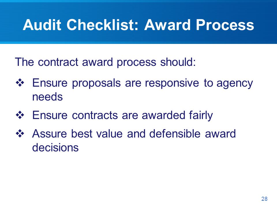 Audit Checklist: Award Process The contract award process should: Ensure proposals are responsive to agency needs Ensure contracts are awarded fairly Assure best value and defensible award decisions 28