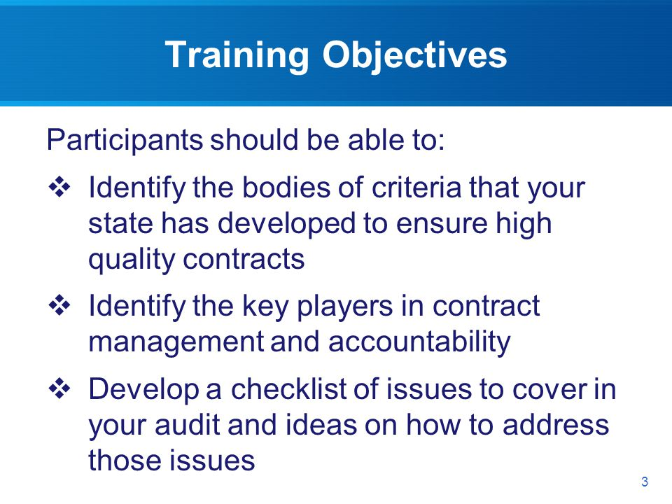 Training Objectives Participants should be able to: Identify the bodies of criteria that your state has developed to ensure high quality contracts Identify the key players in contract management and accountability Develop a checklist of issues to cover in your audit and ideas on how to address those issues 3