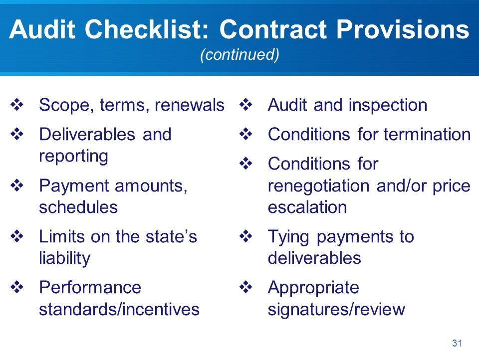 Audit Checklist: Contract Provisions (continued) 31 Scope, terms, renewals Deliverables and reporting Payment amounts, schedules Limits on the states liability Performance standards/incentives Audit and inspection Conditions for termination Conditions for renegotiation and/or price escalation Tying payments to deliverables Appropriate signatures/review