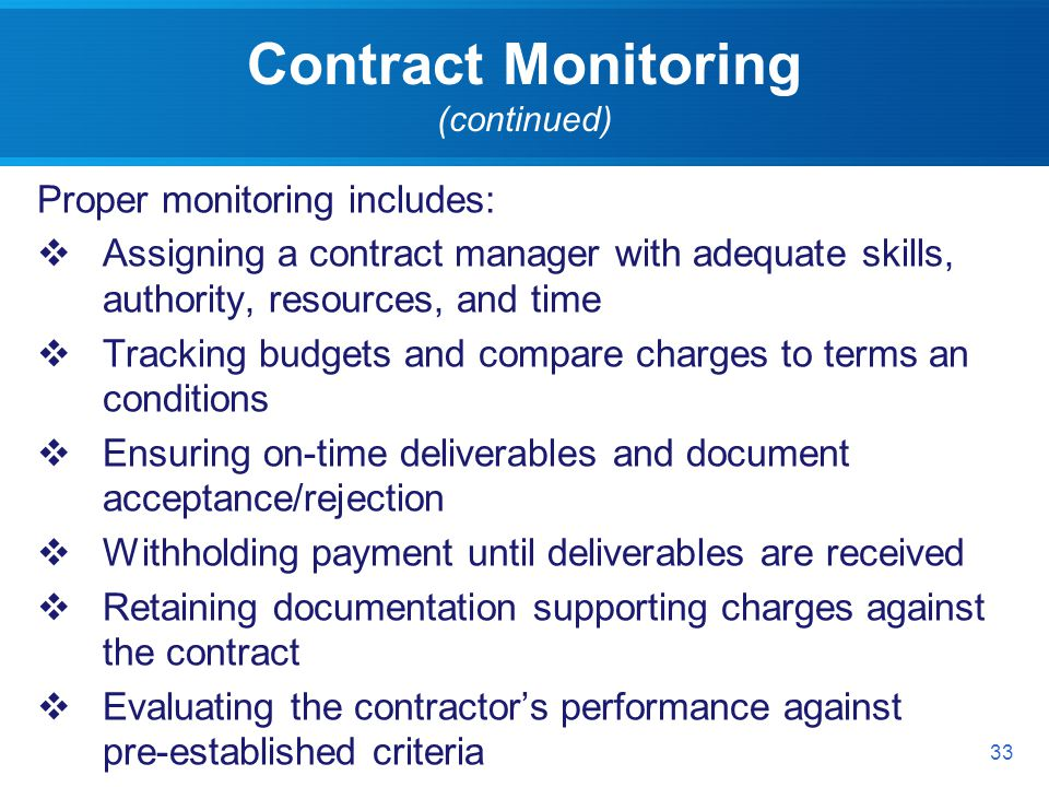 Contract Monitoring (continued) Proper monitoring includes: Assigning a contract manager with adequate skills, authority, resources, and time Tracking budgets and compare charges to terms an conditions Ensuring on-time deliverables and document acceptance/rejection Withholding payment until deliverables are received Retaining documentation supporting charges against the contract Evaluating the contractors performance against pre-established criteria 33