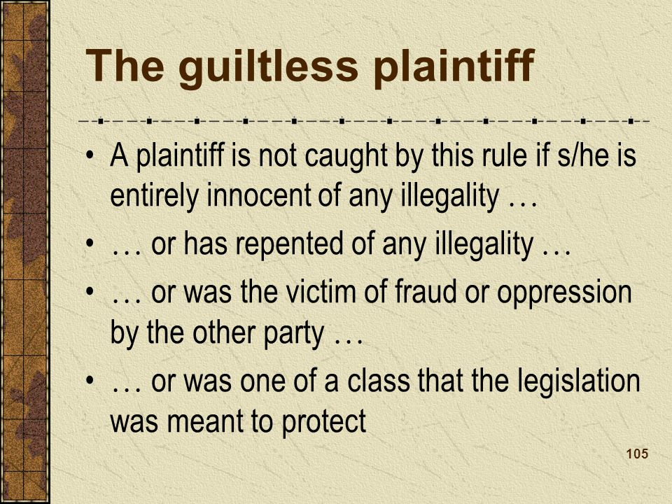 The guiltless plaintiff A plaintiff is not caught by this rule if s/he is entirely innocent of any illegality … … or has repented of any illegality … … or was the victim of fraud or oppression by the other party … … or was one of a class that the legislation was meant to protect 105