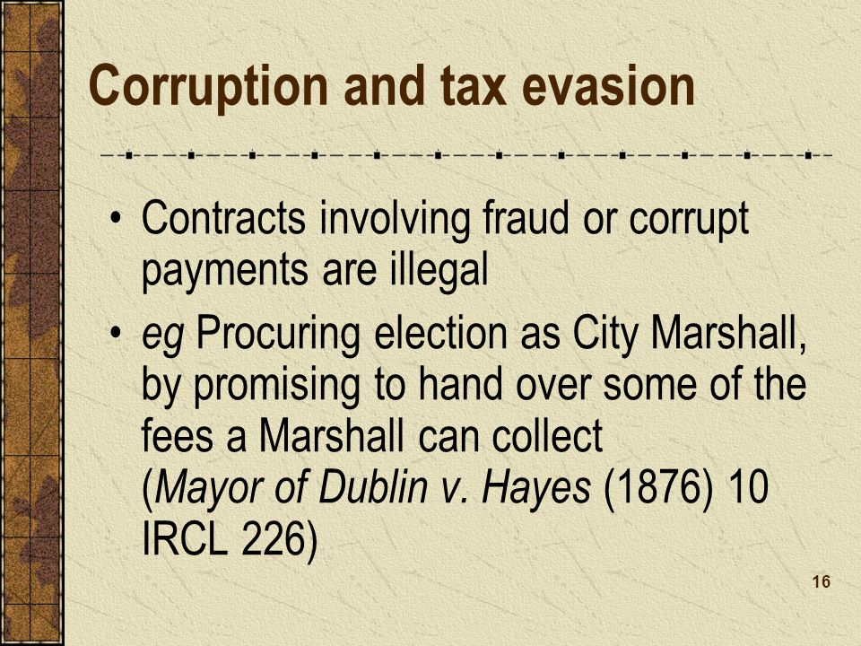 Corruption and tax evasion Contracts involving fraud or corrupt payments are illegal eg Procuring election as City Marshall, by promising to hand over some of the fees a Marshall can collect ( Mayor of Dublin v.