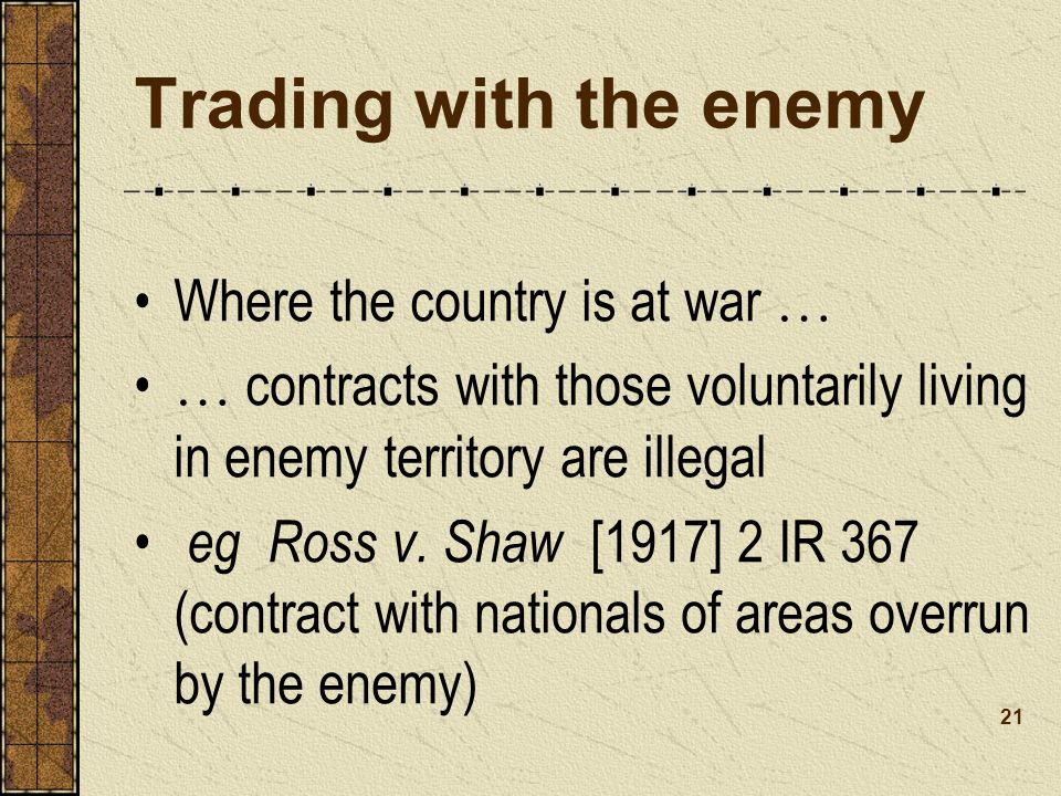 Trading with the enemy Where the country is at war … … contracts with those voluntarily living in enemy territory are illegal eg Ross v.