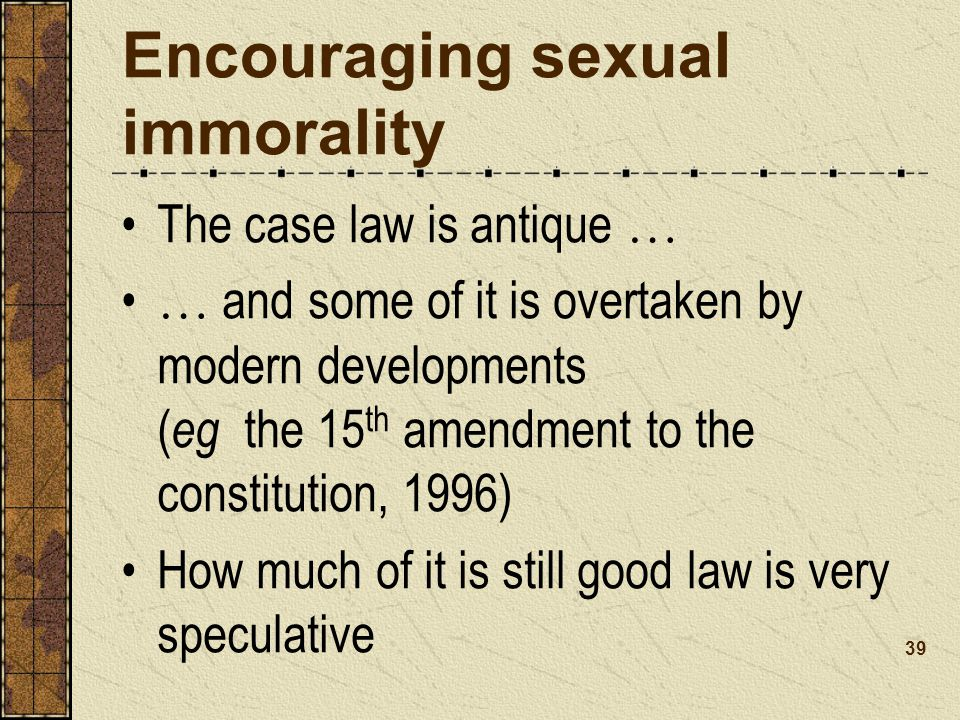 Encouraging sexual immorality The case law is antique … … and some of it is overtaken by modern developments ( eg the 15 th amendment to the constitution, 1996) How much of it is still good law is very speculative 39