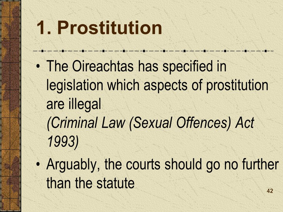 The Oireachtas has specified in legislation which aspects of prostitution are illegal (Criminal Law (Sexual Offences) Act 1993) Arguably, the courts should go no further than the statute 1.