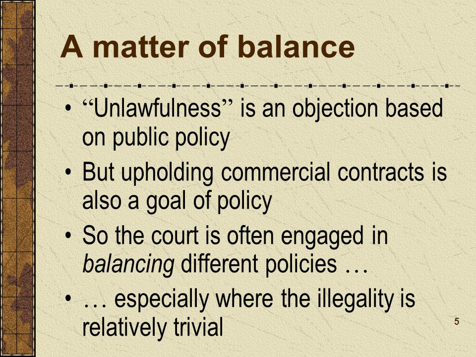 A matter of balance Unlawfulness is an objection based on public policy But upholding commercial contracts is also a goal of policy So the court is often engaged in balancing different policies … … especially where the illegality is relatively trivial 5