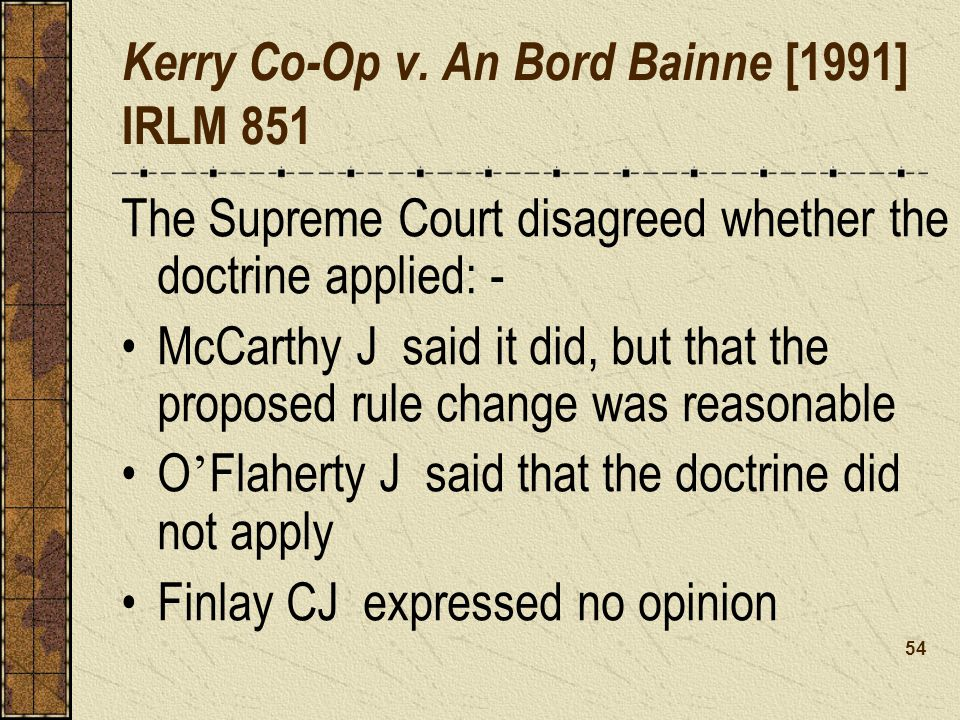 The Supreme Court disagreed whether the doctrine applied: - McCarthy J said it did, but that the proposed rule change was reasonable O Flaherty J said that the doctrine did not apply Finlay CJ expressed no opinion Kerry Co-Op v.