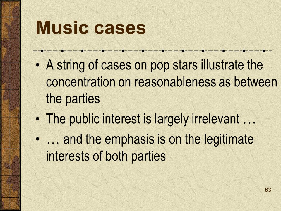 Music cases A string of cases on pop stars illustrate the concentration on reasonableness as between the parties The public interest is largely irrelevant … … and the emphasis is on the legitimate interests of both parties 63