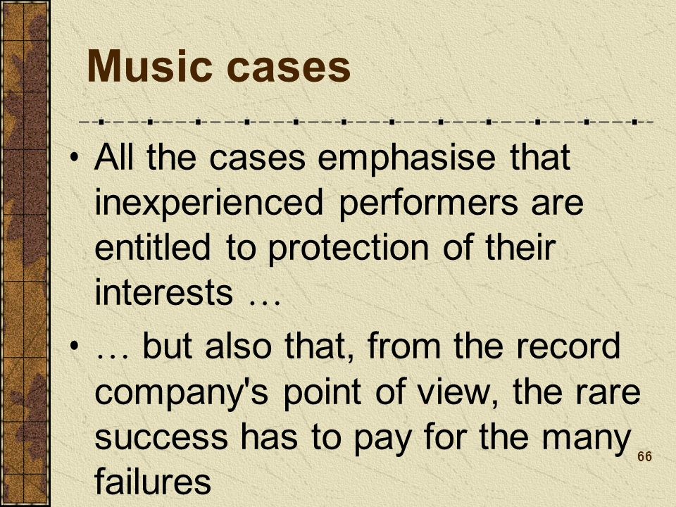 Music cases All the cases emphasise that inexperienced performers are entitled to protection of their interests … … but also that, from the record company s point of view, the rare success has to pay for the many failures 66