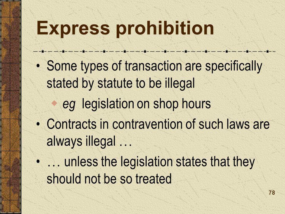 Express prohibition Some types of transaction are specifically stated by statute to be illegal eg legislation on shop hours Contracts in contravention of such laws are always illegal … … unless the legislation states that they should not be so treated 78