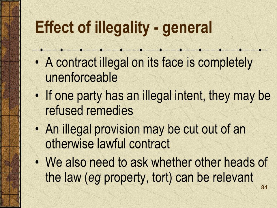 Effect of illegality - general A contract illegal on its face is completely unenforceable If one party has an illegal intent, they may be refused remedies An illegal provision may be cut out of an otherwise lawful contract We also need to ask whether other heads of the law ( eg property, tort) can be relevant 84