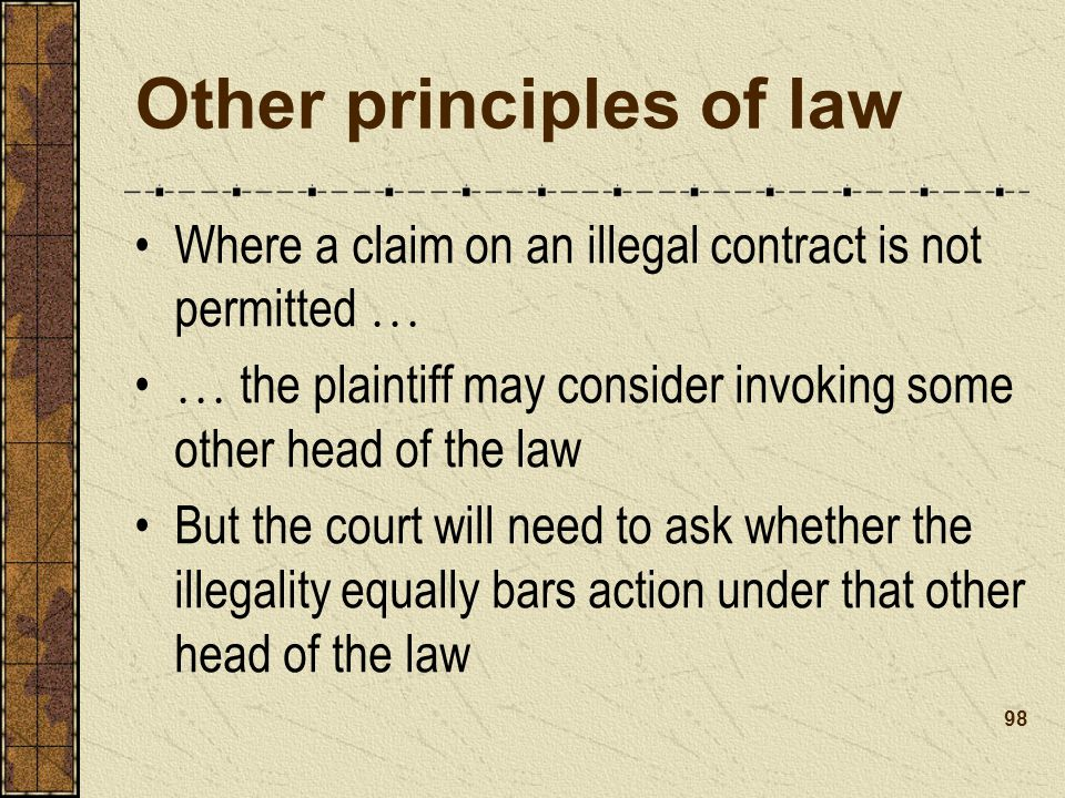 Other principles of law Where a claim on an illegal contract is not permitted … … the plaintiff may consider invoking some other head of the law But the court will need to ask whether the illegality equally bars action under that other head of the law 98