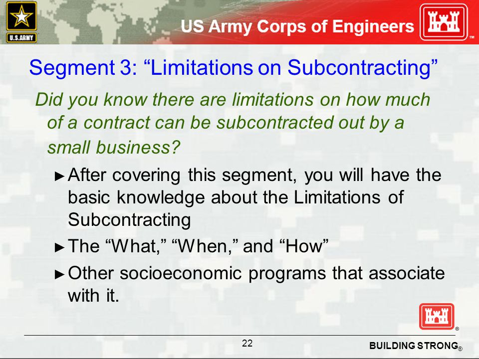 BUILDING STRONG ® Segment 3: Limitations on Subcontracting Did you know there are limitations on how much of a contract can be subcontracted out by a small business.