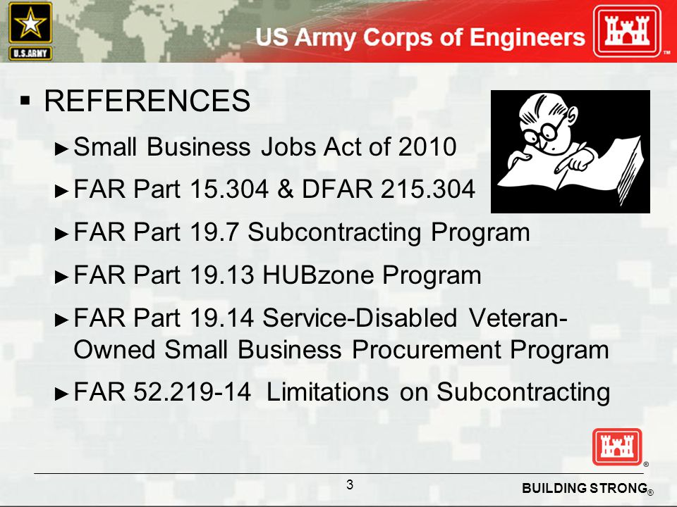 BUILDING STRONG ® REFERENCES Small Business Jobs Act of 2010 FAR Part 15.304 & DFAR 215.304 FAR Part 19.7 Subcontracting Program FAR Part 19.13 HUBzone Program FAR Part 19.14 Service-Disabled Veteran- Owned Small Business Procurement Program FAR 52.219-14 Limitations on Subcontracting 3