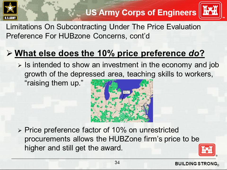 BUILDING STRONG ® Limitations On Subcontracting Under The Price Evaluation Preference For HUBzone Concerns, contd What else does the 10% price preference do.