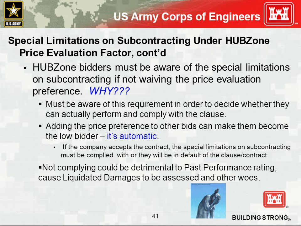 BUILDING STRONG ® Special Limitations on Subcontracting Under HUBZone Price Evaluation Factor, contd HUBZone bidders must be aware of the special limitations on subcontracting if not waiving the price evaluation preference.