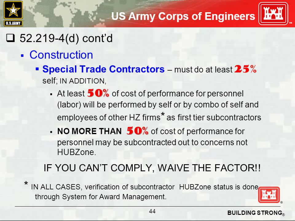 BUILDING STRONG ® 52.219-4(d) contd Construction Special Trade Contractors – must do at least 25% self; IN ADDITION, 50% At least 50% of cost of performance for personnel (labor) will be performed by self or by combo of self and employees of other HZ firms * as first tier subcontractors 50% NO MORE THAN 50% of cost of performance for personnel may be subcontracted out to concerns not HUBZone.