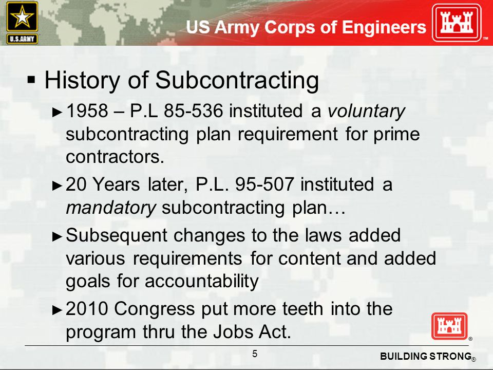 BUILDING STRONG ® History of Subcontracting 1958 – P.L 85-536 instituted a voluntary subcontracting plan requirement for prime contractors.