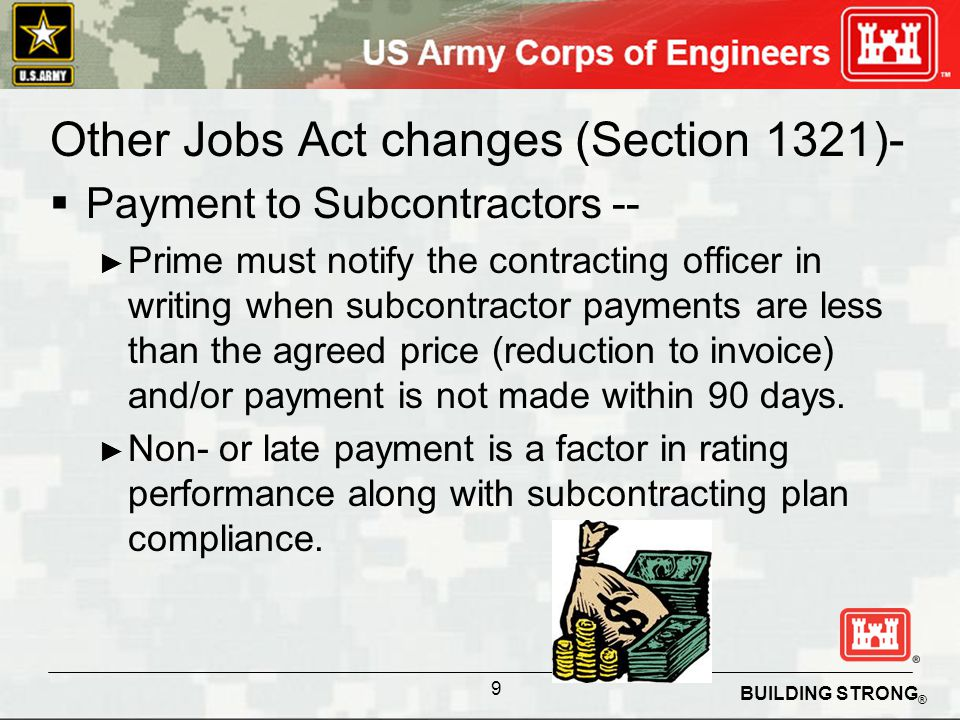 BUILDING STRONG ® Other Jobs Act changes (Section 1321)- Payment to Subcontractors -- Prime must notify the contracting officer in writing when subcontractor payments are less than the agreed price (reduction to invoice) and/or payment is not made within 90 days.