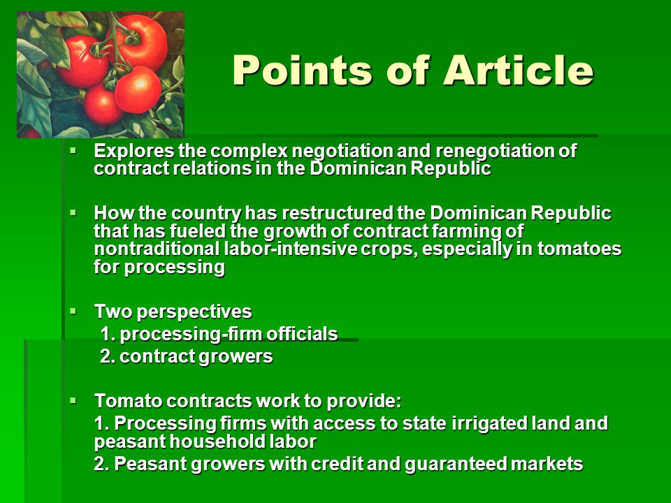 Points of Article Points of Article Explores the complex negotiation and renegotiation of contract relations in the Dominican Republic Explores the complex negotiation and renegotiation of contract relations in the Dominican Republic How the country has restructured the Dominican Republic that has fueled the growth of contract farming of nontraditional labor-intensive crops, especially in tomatoes for processing How the country has restructured the Dominican Republic that has fueled the growth of contract farming of nontraditional labor-intensive crops, especially in tomatoes for processing Two perspectives Two perspectives 1.