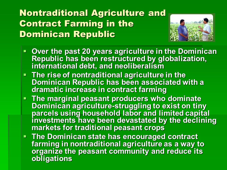 Nontraditional Agriculture and Contract Farming in the Dominican Republic Over the past 20 years agriculture in the Dominican Republic has been restructured by globalization, international debt, and neoliberalism Over the past 20 years agriculture in the Dominican Republic has been restructured by globalization, international debt, and neoliberalism The rise of nontraditional agriculture in the Dominican Republic has been associated with a dramatic increase in contract farming The rise of nontraditional agriculture in the Dominican Republic has been associated with a dramatic increase in contract farming The marginal peasant producers who dominate Dominican agriculture-struggling to exist on tiny parcels using household labor and limited capital investments have been devastated by the declining markets for traditional peasant crops The marginal peasant producers who dominate Dominican agriculture-struggling to exist on tiny parcels using household labor and limited capital investments have been devastated by the declining markets for traditional peasant crops The Dominican state has encouraged contract farming in nontraditional agriculture as a way to organize the peasant community and reduce its obligations The Dominican state has encouraged contract farming in nontraditional agriculture as a way to organize the peasant community and reduce its obligations