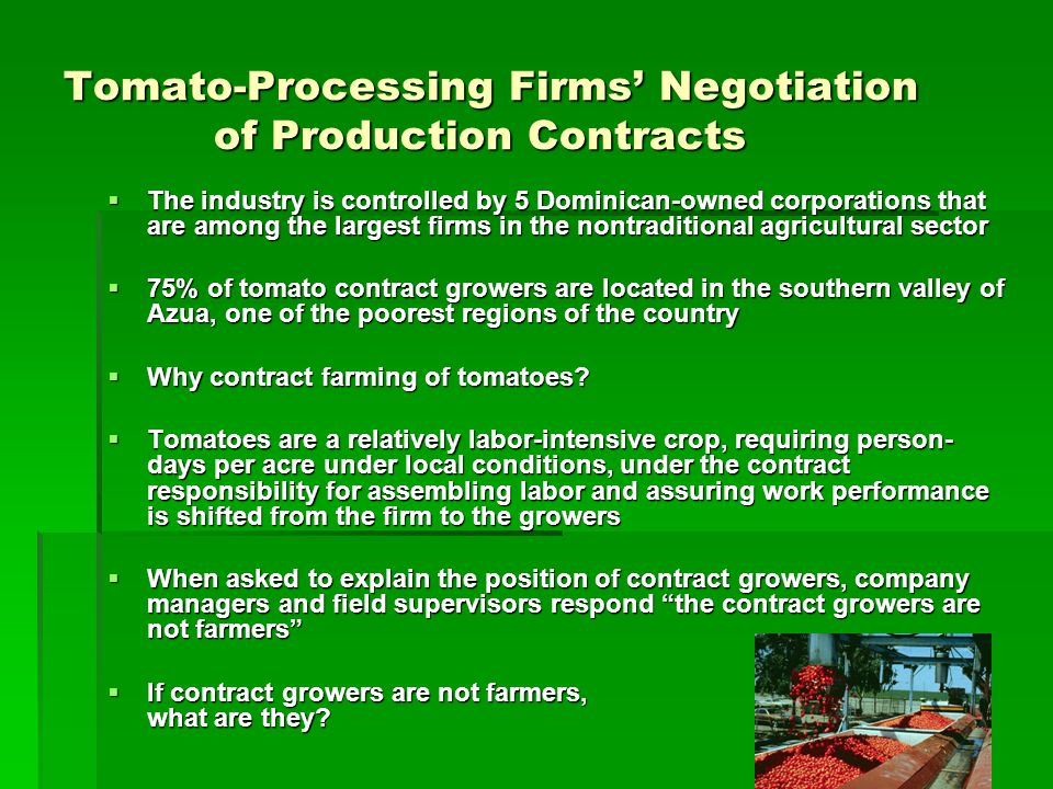Tomato-Processing Firms Negotiation of Production Contracts The industry is controlled by 5 Dominican-owned corporations that are among the largest firms in the nontraditional agricultural sector The industry is controlled by 5 Dominican-owned corporations that are among the largest firms in the nontraditional agricultural sector 75% of tomato contract growers are located in the southern valley of Azua, one of the poorest regions of the country 75% of tomato contract growers are located in the southern valley of Azua, one of the poorest regions of the country Why contract farming of tomatoes.