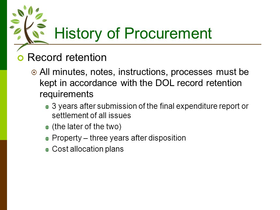 History of Procurement Record retention All minutes, notes, instructions, processes must be kept in accordance with the DOL record retention requirements 3 years after submission of the final expenditure report or settlement of all issues (the later of the two) Property – three years after disposition Cost allocation plans
