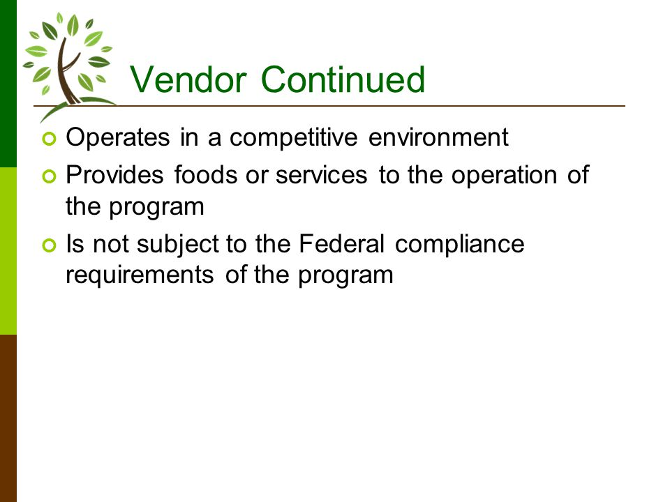 Vendor Continued Operates in a competitive environment Provides foods or services to the operation of the program Is not subject to the Federal compliance requirements of the program