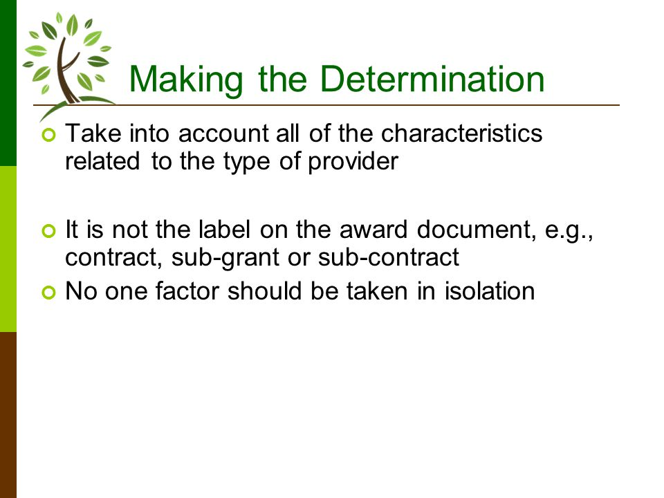 Making the Determination Take into account all of the characteristics related to the type of provider It is not the label on the award document, e.g., contract, sub-grant or sub-contract No one factor should be taken in isolation