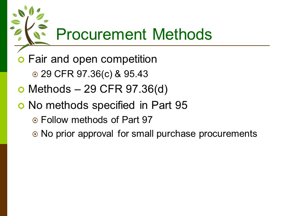 Procurement Methods Fair and open competition 29 CFR 97.36(c) & 95.43 Methods – 29 CFR 97.36(d) No methods specified in Part 95 Follow methods of Part 97 No prior approval for small purchase procurements