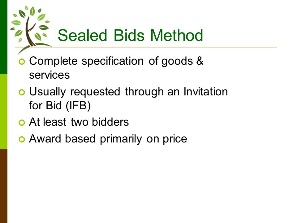Sealed Bids Method Complete specification of goods & services Usually requested through an Invitation for Bid (IFB) At least two bidders Award based primarily on price