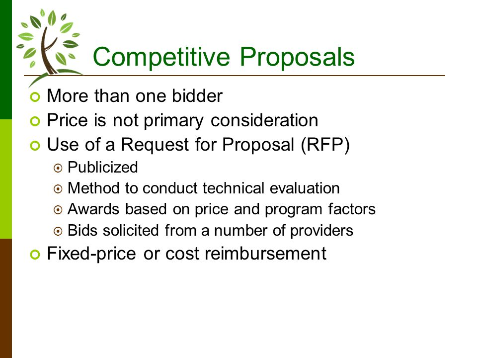 Competitive Proposals More than one bidder Price is not primary consideration Use of a Request for Proposal (RFP) Publicized Method to conduct technical evaluation Awards based on price and program factors Bids solicited from a number of providers Fixed-price or cost reimbursement
