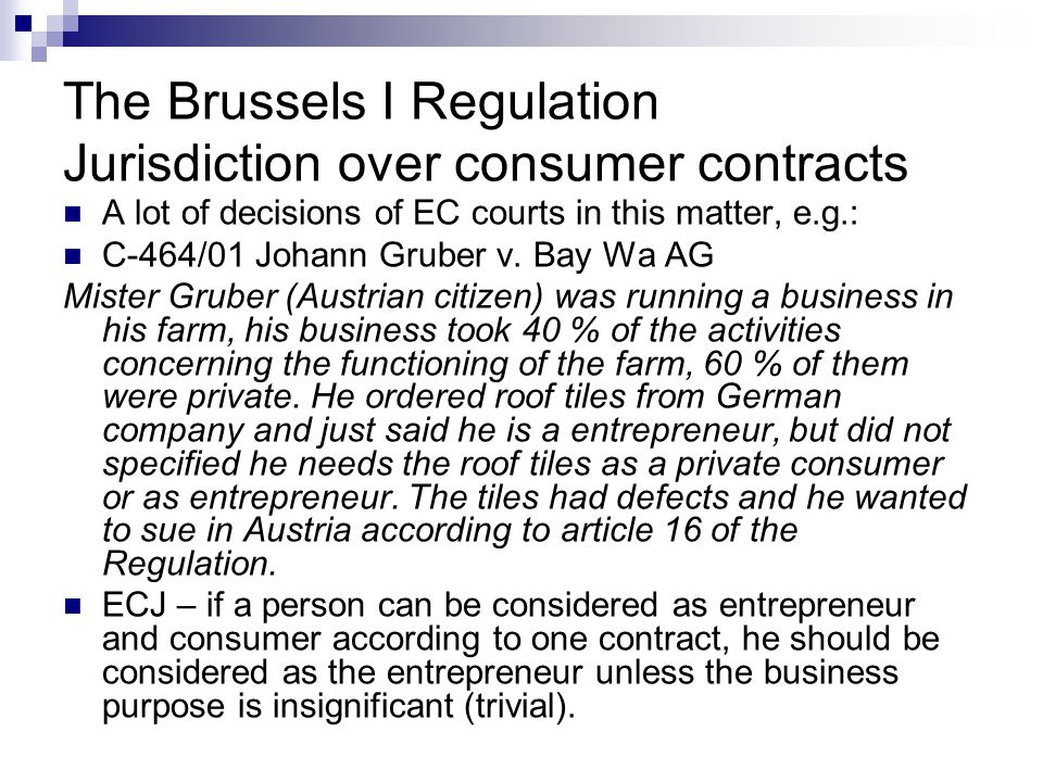 The Brussels I Regulation Jurisdiction over consumer contracts A lot of decisions of EC courts in this matter, e.g.: C-464/01 Johann Gruber v. Bay Wa
