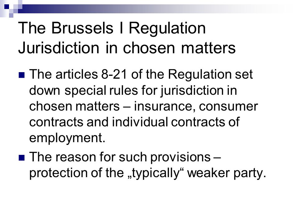 The Brussels I Regulation Jurisdiction in chosen matters The articles 8-21 of the Regulation set down special rules for jurisdiction in chosen matters