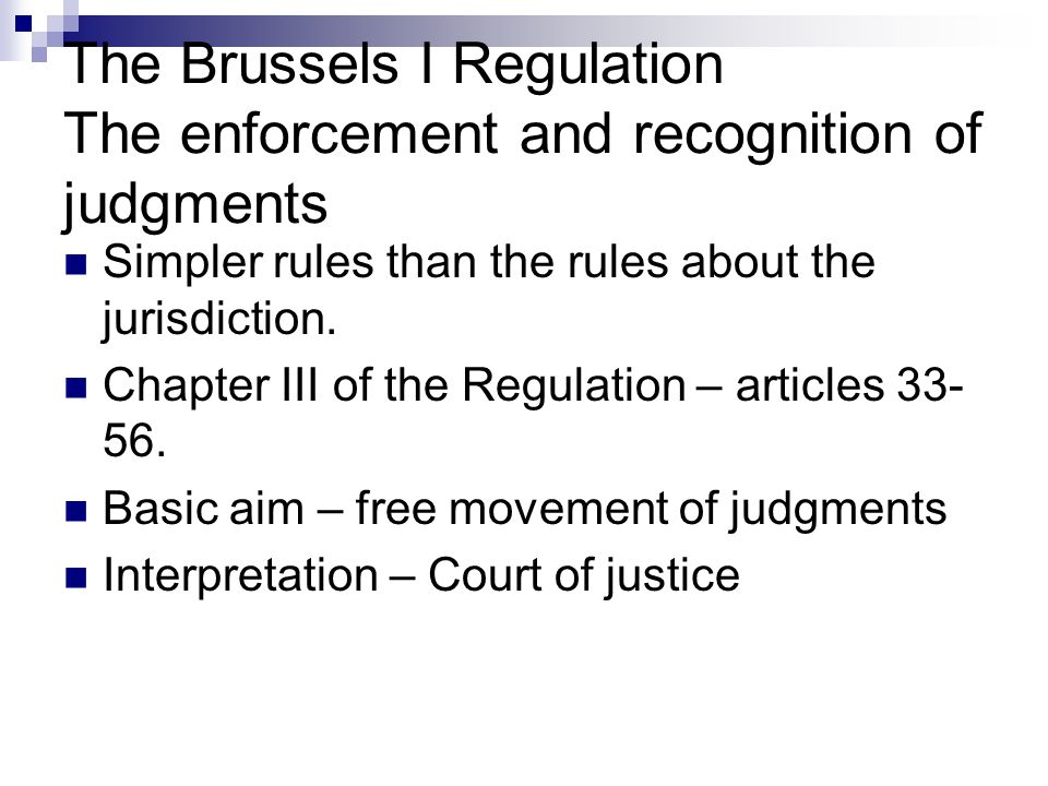 The Brussels I Regulation The enforcement and recognition of judgments Simpler rules than the rules about the jurisdiction. Chapter III of the Regulat