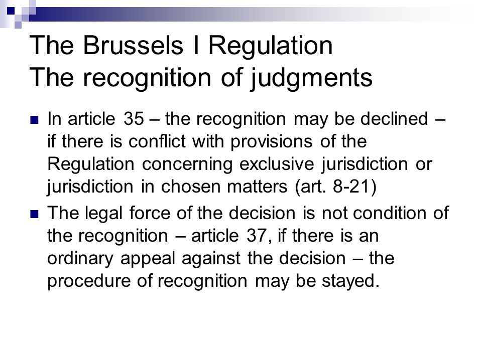 The Brussels I Regulation The recognition of judgments In article 35 – the recognition may be declined – if there is conflict with provisions of the R