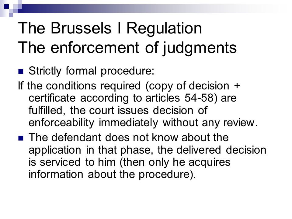 The Brussels I Regulation The enforcement of judgments Strictly formal procedure: If the conditions required (copy of decision + certificate according