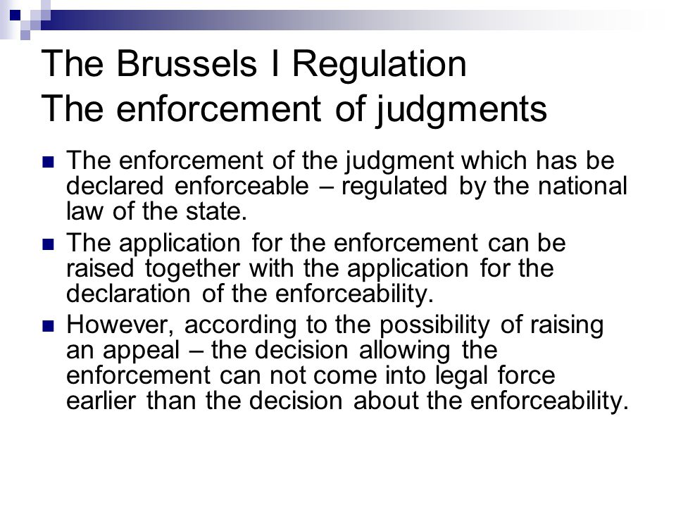 The Brussels I Regulation The enforcement of judgments The enforcement of the judgment which has be declared enforceable – regulated by the national l
