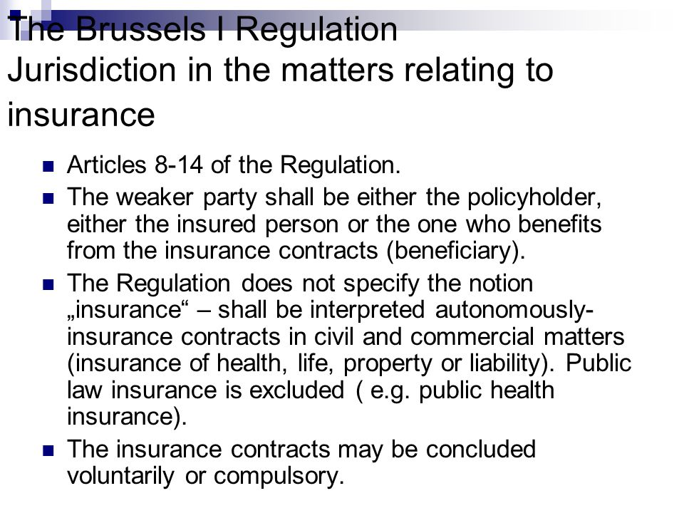 The Brussels I Regulation Jurisdiction in the matters relating to insurance Articles 8-14 of the Regulation. The weaker party shall be either the poli