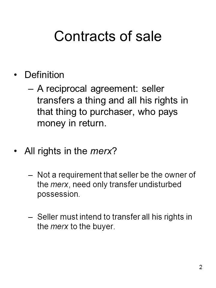 2 Contracts of sale Definition –A reciprocal agreement: seller transfers a thing and all his rights in that thing to purchaser, who pays money in retu