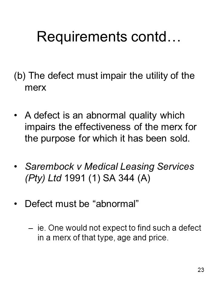 23 Requirements contd… (b) The defect must impair the utility of the merx A defect is an abnormal quality which impairs the effectiveness of the merx