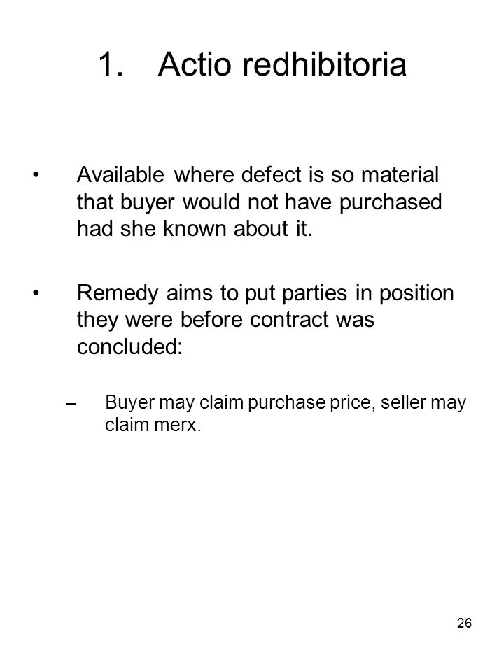 26 1.Actio redhibitoria Available where defect is so material that buyer would not have purchased had she known about it. Remedy aims to put parties i