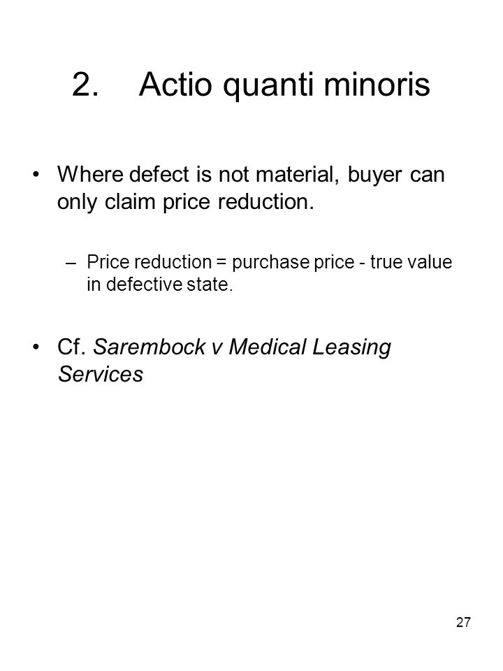 27 2.Actio quanti minoris Where defect is not material, buyer can only claim price reduction. –Price reduction = purchase price - true value in defect