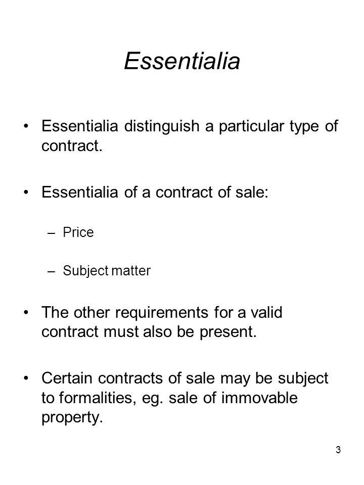 3 Essentialia Essentialia distinguish a particular type of contract. Essentialia of a contract of sale: –Price –Subject matter The other requirements