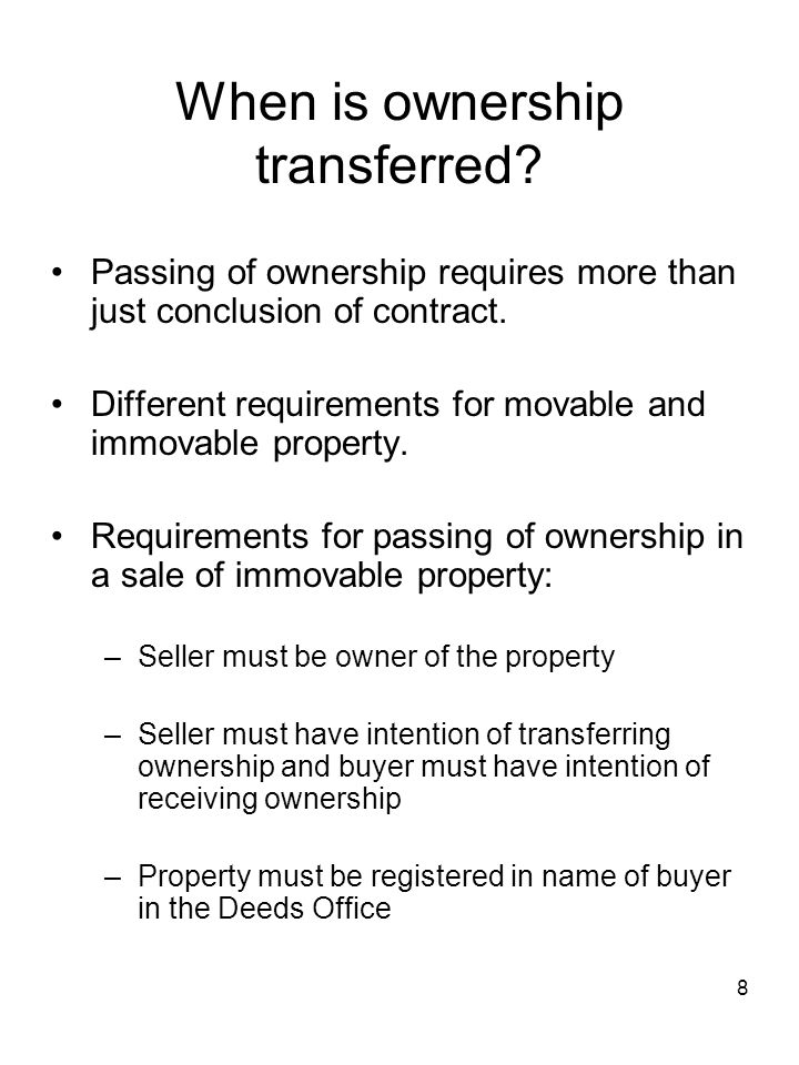 8 When is ownership transferred? Passing of ownership requires more than just conclusion of contract. Different requirements for movable and immovable