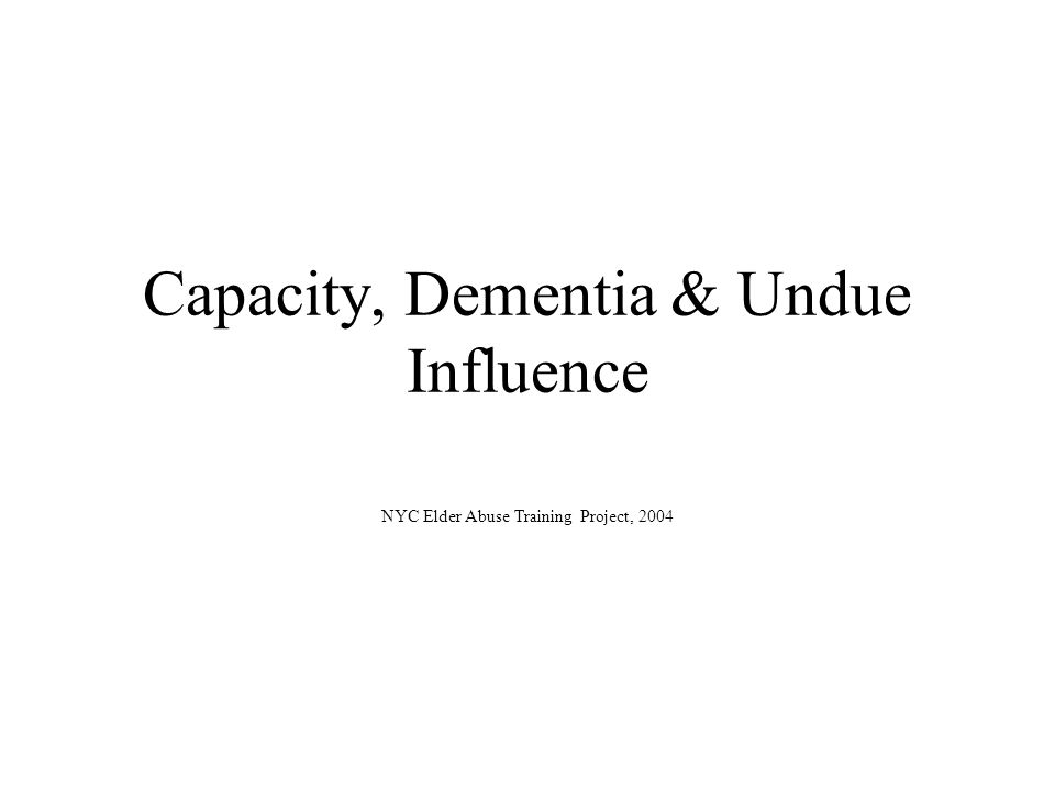 Capacity, Dementia & Undue Influence NYC Elder Abuse Training Project, 2004