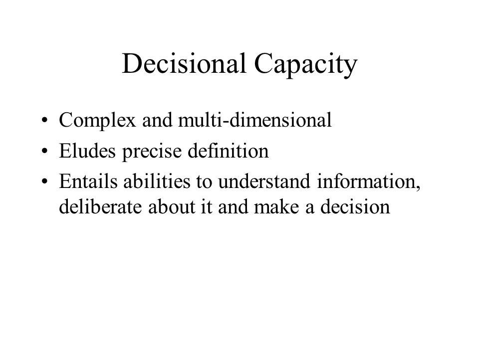 Decisional Capacity Complex and multi-dimensional Eludes precise definition Entails abilities to understand information, deliberate about it and make