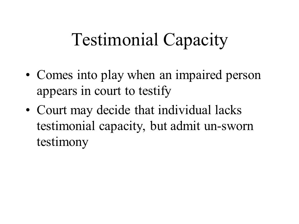 Testimonial Capacity Comes into play when an impaired person appears in court to testify Court may decide that individual lacks testimonial capacity,