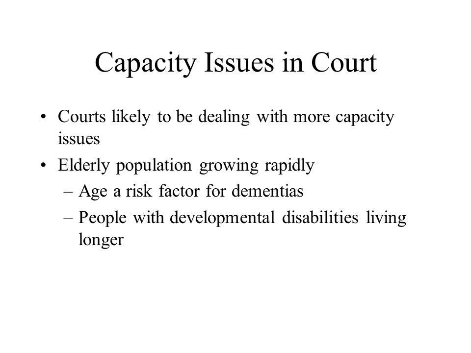 Capacity Considerations Central to guardianship cases Can be determinative in: –Fraud cases –Mental health commitments –Adult protective service proceedings –Cases involving health care decisions